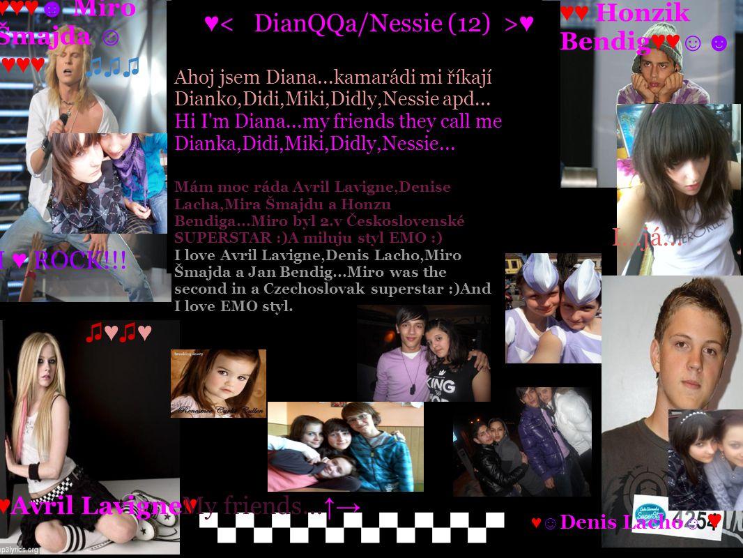 A ♥ ♥ Ahoj jsem Diana...kamarádi mi říkají Dianko,Didi,Miki,Didly,Nessie apd... Hi I'm Diana...my friends they call me Dianka,Didi,Miki,Didly,Nessie..