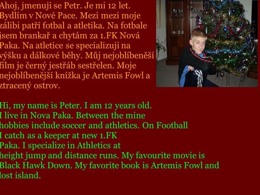 Ahoj, jmenuji se Petr. Je mi 12 let. Bydlím v Nové Pace. Mezi mezi moje zálibi patří fotbal a atletika. Na fotbale jsem brankař a chytám za 1.FK Nová