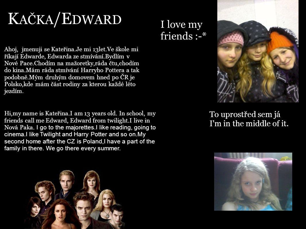 K AČKA /E DWARD Ahoj, jmenuji se Kateřina.Je mi 13let.Ve škole mi říkají Edwarde, Edwarda ze stmívání.Bydlím v Nové Pace.Chodím na mažoretky,ráda čtu,