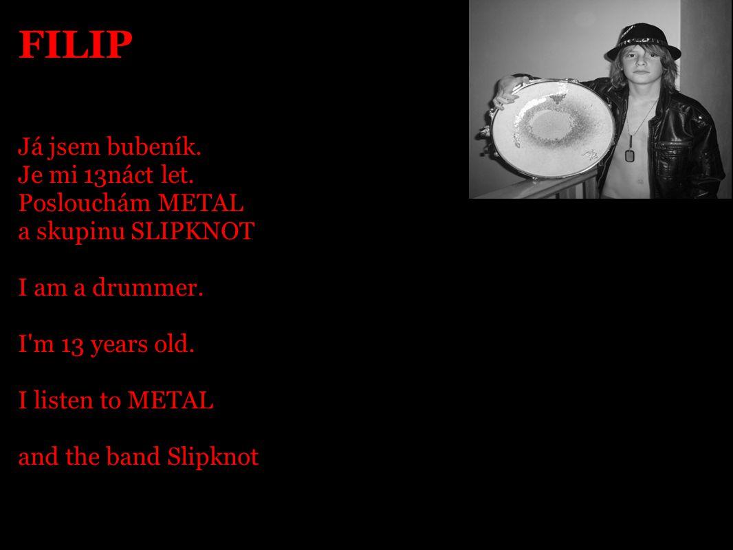 FILIP Já jsem bubeník. Je mi 13náct let. Poslouchám METAL a skupinu SLIPKNOT I am a drummer. I'm 13 years old. I listen to METAL and the band Slipknot