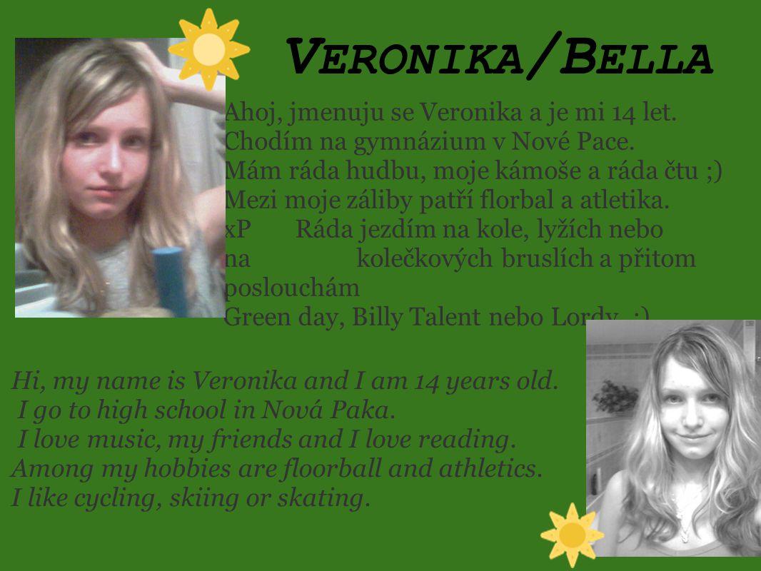 V ERONIKA /B ELLA Ahoj, jmenuju se Veronika a je mi 14 let. Chodím na gymnázium v Nové Pace. Mám ráda hudbu, moje kámoše a ráda čtu ;) Mezi moje zálib