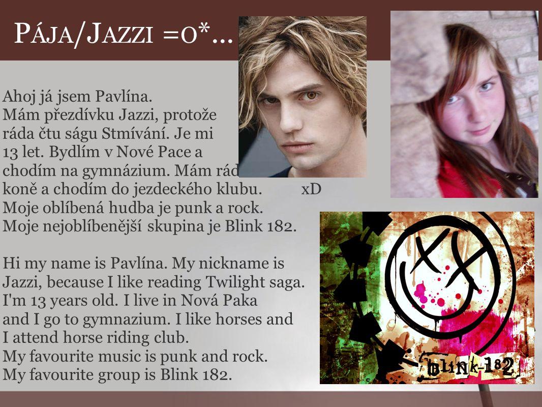 P ÁJA /J AZZI = O *... Ahoj já jsem Pavlína. Mám přezdívku Jazzi, protože ráda čtu ságu Stmívání. Je mi 13 let. Bydlím v Nové Pace a chodím na gymnázi