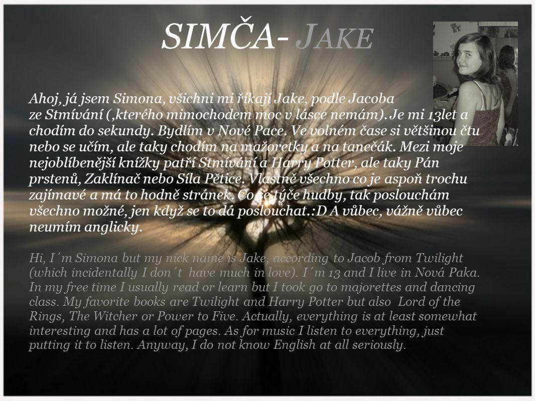 SIMČA- J AKE Ahoj, já jsem Simona, všichni mi říkají Jake, podle Jacoba ze Stmívání (,kterého mimochodem moc v lásce nemám). Je mi 13let a chodím do s
