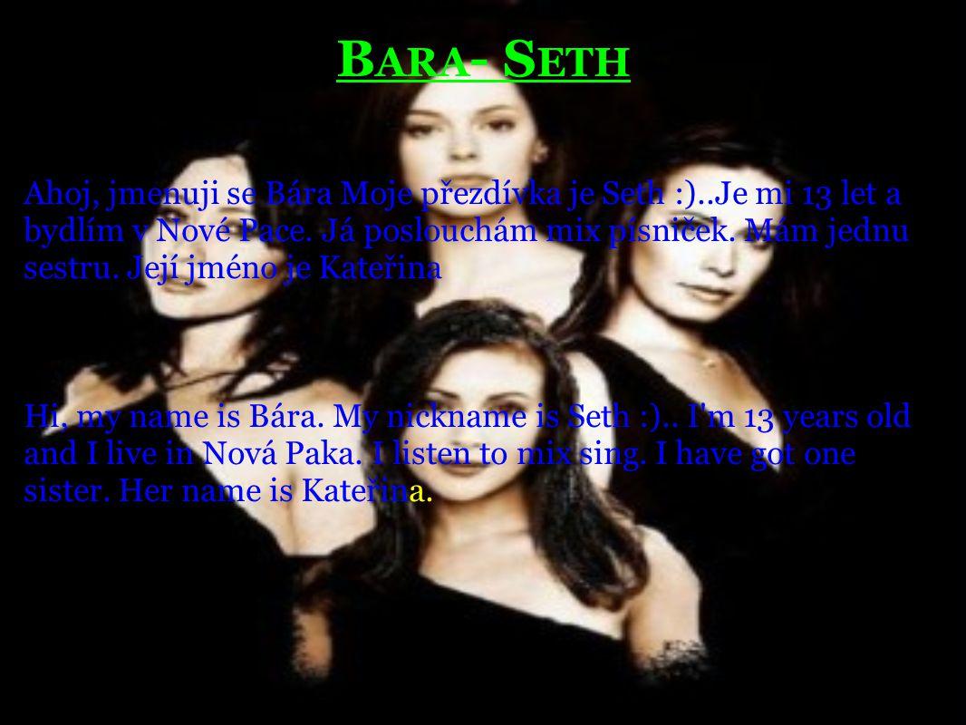 B ARA - S ETH Ahoj, jmenuji se Bára Moje přezdívka je Seth :)..Je mi 13 let a bydlím v Nové Pace. Já poslouchám mix písniček. Mám jednu sestru. Její j