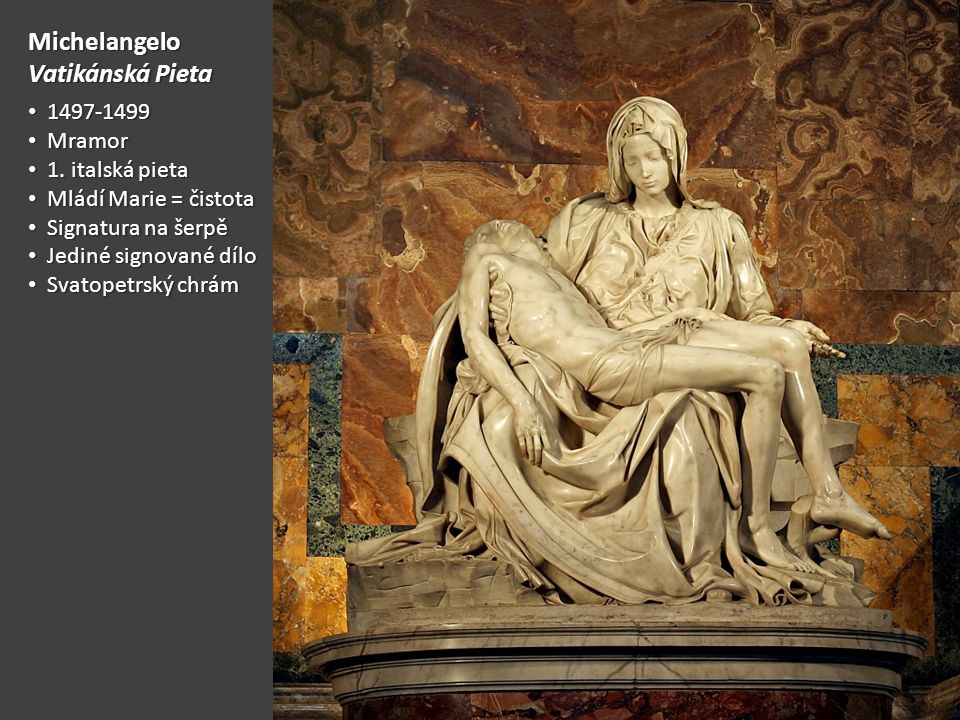 Michelangelo Vatikánská Pieta 1497-1499 1497-1499 Mramor Mramor 1. italská pieta 1. italská pieta Mládí Marie = čistota Mládí Marie = čistota Signatur