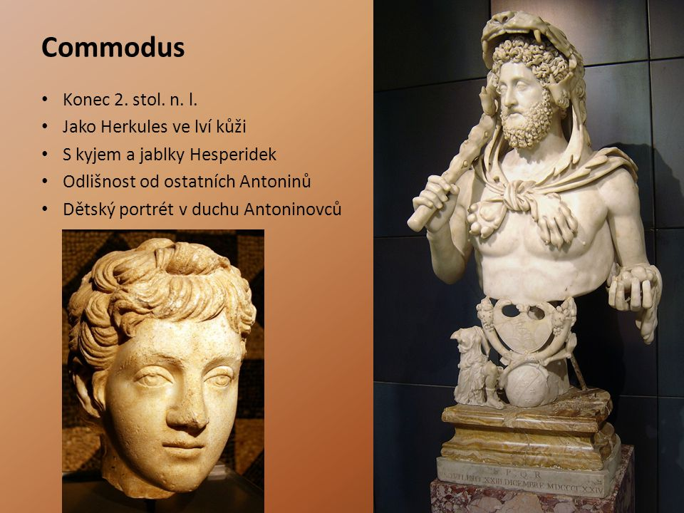 Commodus Konec 2. stol. n. l. Jako Herkules ve lví kůži S kyjem a jablky Hesperidek Odlišnost od ostatních Antoninů Dětský portrét v duchu Antoninovců