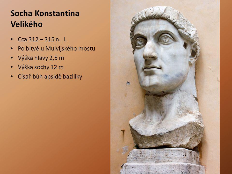 Socha Konstantina Velikého Cca 312 – 315 n. l. Po bitvě u Mulvijského mostu Výška hlavy 2,5 m Výška sochy 12 m Císař-bůh apsidě baziliky