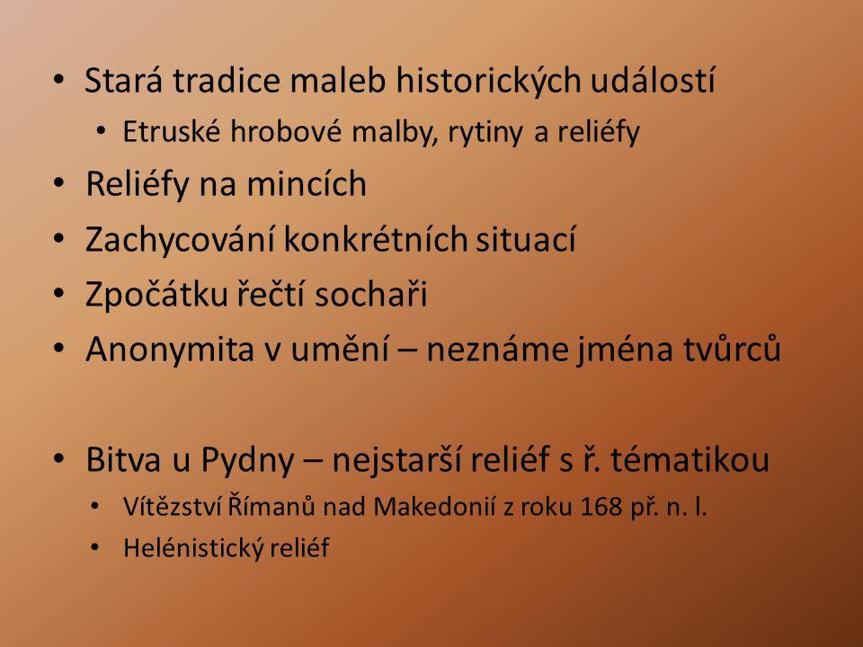 Stará tradice maleb historických událostí Etruské hrobové malby, rytiny a reliéfy Reliéfy na mincích Zachycování konkrétních situací Zpočátku řečtí sochaři Anonymita v umění – neznáme jména tvůrců Bitva u Pydny – nejstarší reliéf s ř.