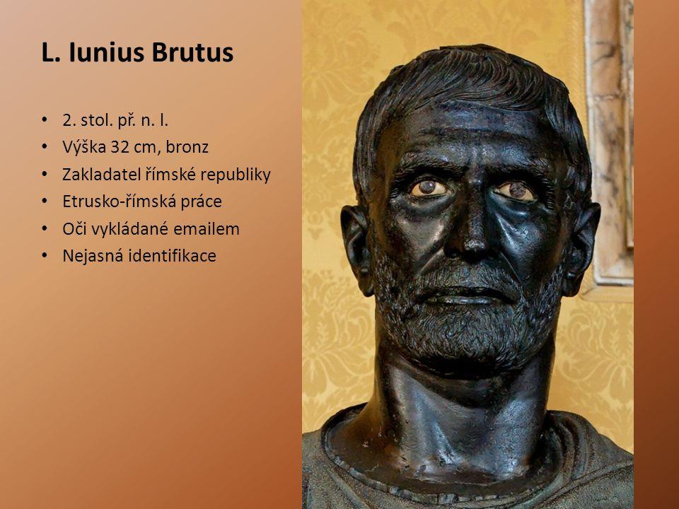 L. Iunius Brutus 2. stol. př. n. l. Výška 32 cm, bronz Zakladatel římské republiky Etrusko-římská práce Oči vykládané emailem Nejasná identifikace