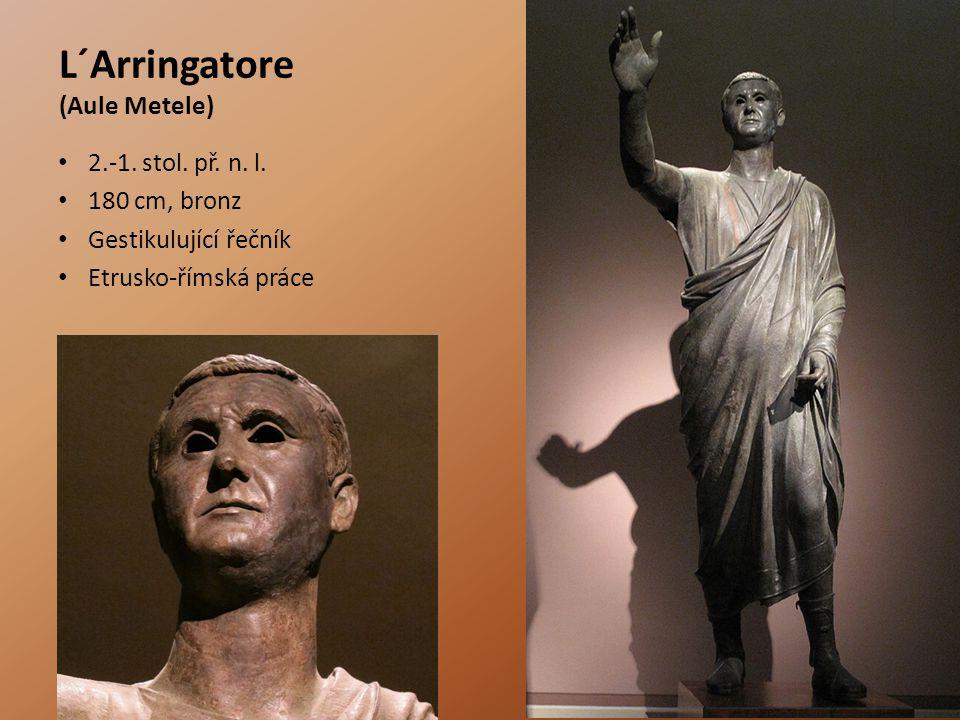 L´Arringatore (Aule Metele) 2.-1. stol. př. n. l. 180 cm, bronz Gestikulující řečník Etrusko-římská práce