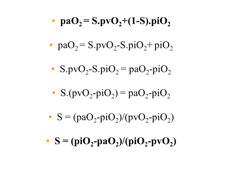 paO 2 = S.pvO 2 +(1-S).piO 2 paO 2 = S.pvO 2 -S.piO 2 + piO 2 S.pvO 2 -S.piO 2 = paO 2 -piO 2 S.(pvO 2 -piO 2 ) = paO 2 -piO 2 S = (paO 2 -piO 2 )/(pv
