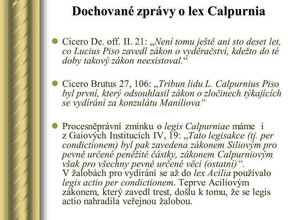 """Dochované zprávy o lex Calpurnia Cicero De. off. II. 21: """"Není tomu ještě ani sto deset let, co Lucius Piso zavedl zákon o vyděračství, kdežto do té d"""