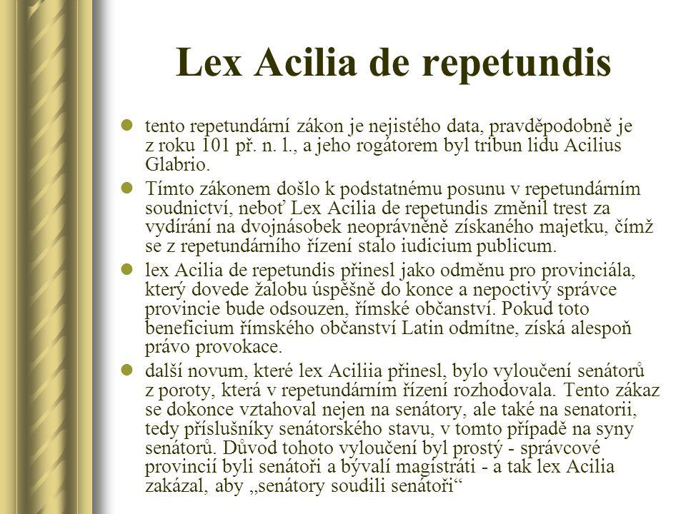 Lex Acilia de repetundis tento repetundární zákon je nejistého data, pravděpodobně je z roku 101 př. n. l., a jeho rogátorem byl tribun lidu Acilius G