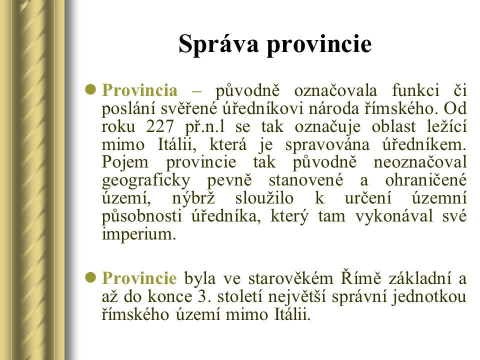 Správa provincie Provincia – původně označovala funkci či poslání svěřené úředníkovi národa římského. Od roku 227 př.n.l se tak označuje oblast ležící