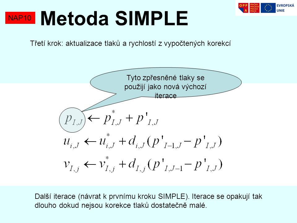 NAP10 Metoda SIMPLE Tyto zpřesněné tlaky se použijí jako nová výchozí iterace Třetí krok: aktualizace tlaků a rychlostí z vypočtených korekcí Další it