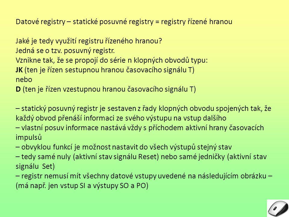 Posuvné registry řízené hranou Popis obrázku: Vstupy: – datové: SI = Serial Input: jednobitový sériový vstup PI = Paralell Input: n bitový paralelní vstup – Řídicí: T = časování Řízení může zahrnovat: – Směr posunu dat registrem – Nastavení (Set) – Nulování (Reset) Výstupy: PI = Paralell Output: n bitový paralelní výstup SO = Serial Output: jednobitový sériový výstup Obr.