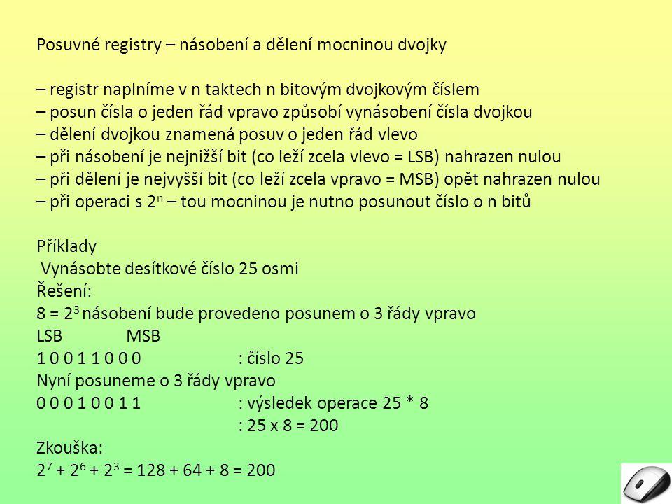 Posuvné registry – násobení a dělení mocninou dvojky Příklady Vydělte desítkové číslo 200 osmi Řešení: 8 = 2 3 dělení bude provedeno posunem o 3 řády doleva LSB MSB 0 0 0 1 0 0 1 1: 200 Nyní posuneme o 3 řády doleva 1 0 0 1 1 0 0 0: výsledek operace 200 : 8 : 8 = 25 Zkouška: 24 24 + 23 23 + 20 20 = 16 + 8 + 1 = 25