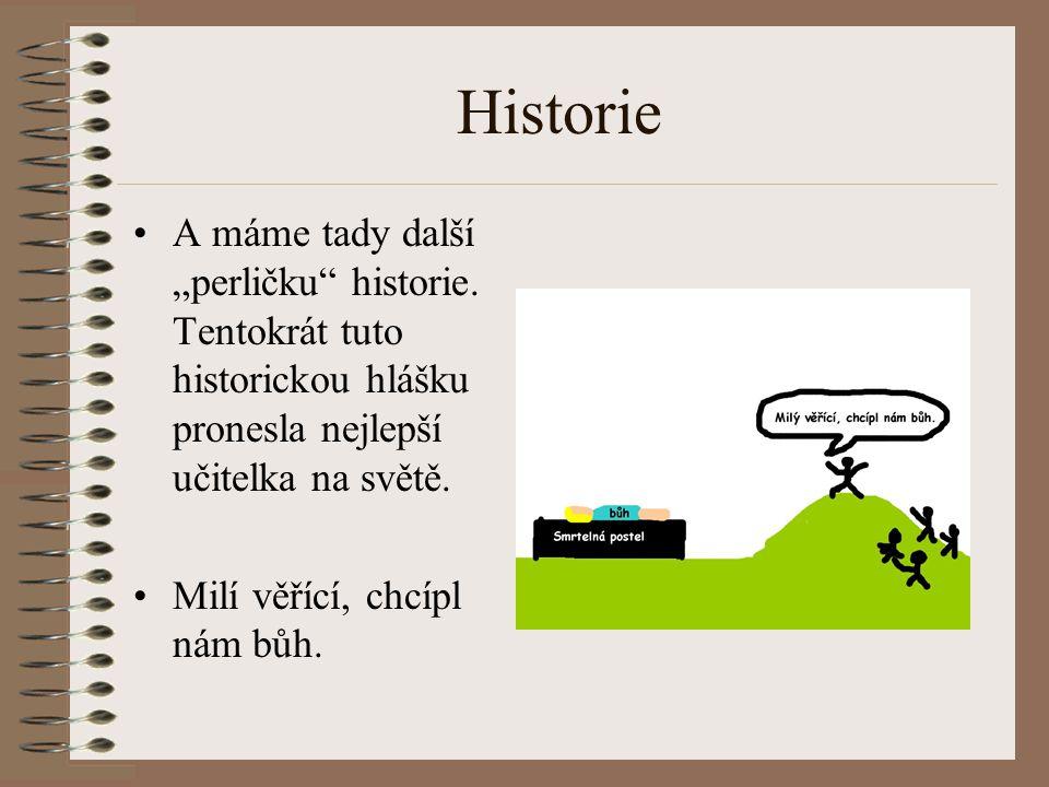 """Historie A máme tady další """"perličku"""" historie. Tentokrát tuto historickou hlášku pronesla nejlepší učitelka na světě. Milí věřící, chcípl nám bůh."""
