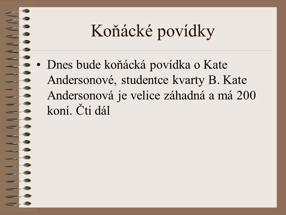 Koňácké povídky Dnes bude koňácká povídka o Kate Andersonové, studentce kvarty B. Kate Andersonová je velice záhadná a má 200 koní. Čti dál