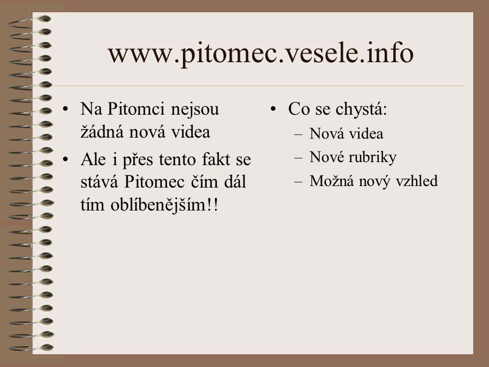 www.pitomec.vesele.info Na Pitomci nejsou žádná nová videa Ale i přes tento fakt se stává Pitomec čím dál tím oblíbenějším!! Co se chystá: –Nová videa