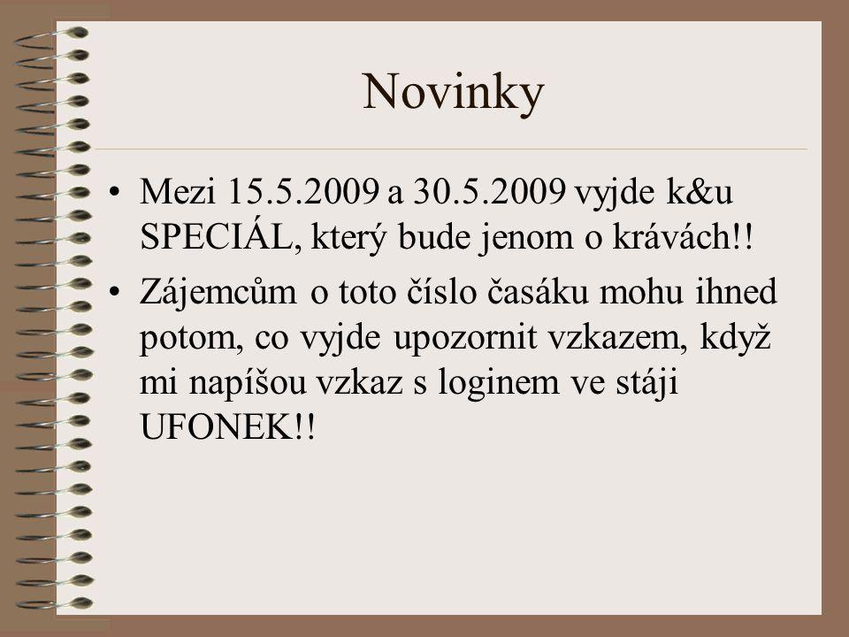 Novinky Mezi 15.5.2009 a 30.5.2009 vyjde k&u SPECIÁL, který bude jenom o krávách!! Zájemcům o toto číslo časáku mohu ihned potom, co vyjde upozornit v