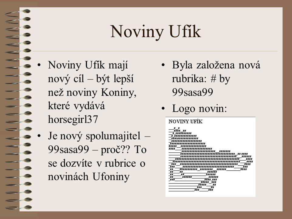 Noviny Ufík Noviny Ufík mají nový cíl – být lepší než noviny Koniny, které vydává horsegirl37 Je nový spolumajitel – 99sasa99 – proč?? To se dozvíte v