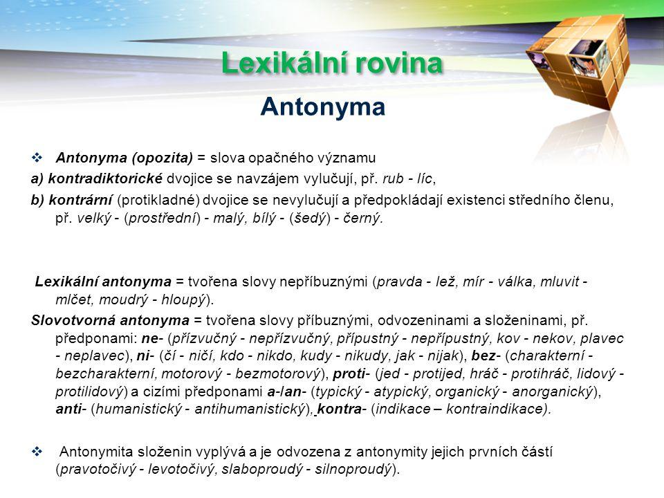 Lexikální rovina  Antonyma (opozita) = slova opačného významu a) kontradiktorické dvojice se navzájem vylučují, př.