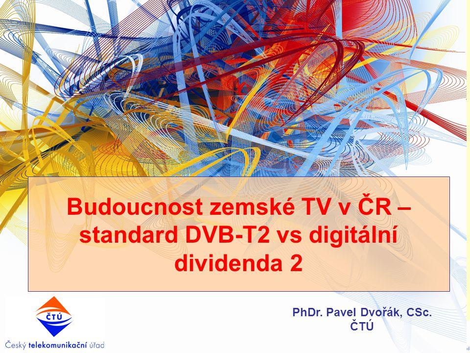 Budoucnost zemské TV v ČR – standard DVB-T2 vs digitální dividenda 2 PhDr. Pavel Dvořák, CSc. ČTÚ