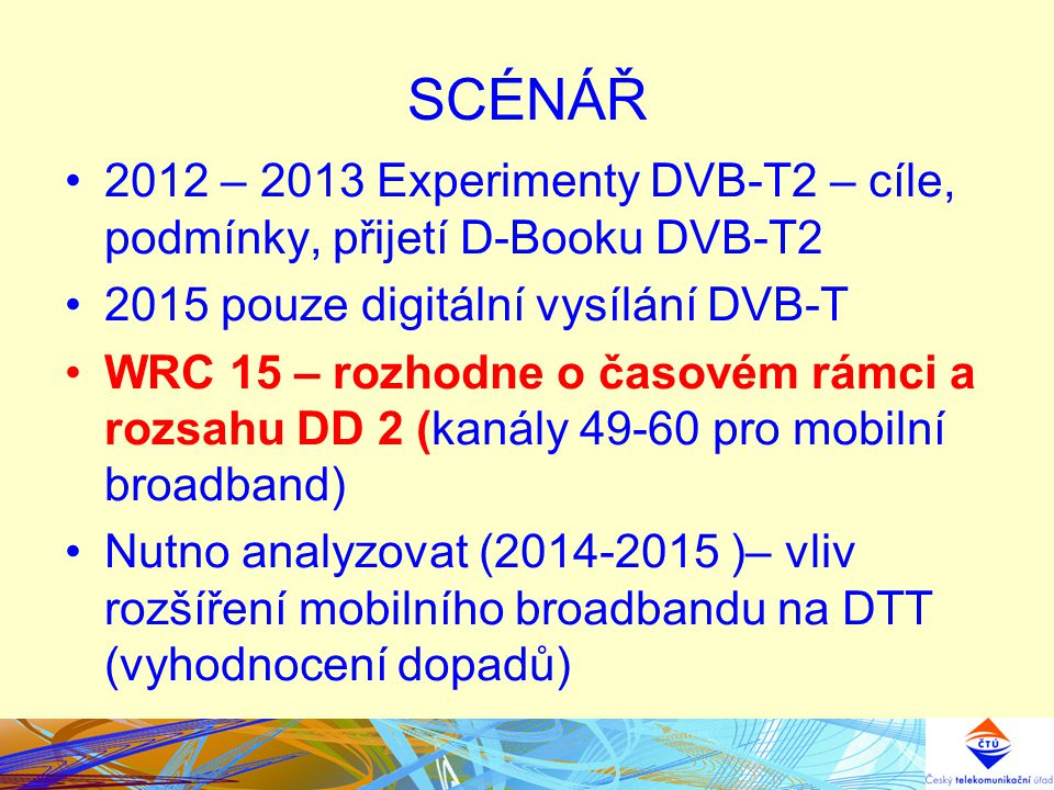 SCÉNÁŘ 2012 – 2013 Experimenty DVB-T2 – cíle, podmínky, přijetí D-Booku DVB-T2 2015 pouze digitální vysílání DVB-T WRC 15 – rozhodne o časovém rámci a