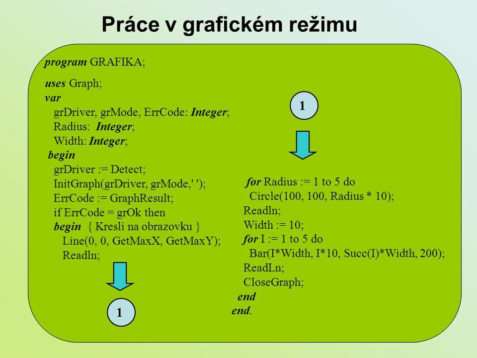 Práce v grafickém režimu program GRAFIKA; uses Graph; var grDriver, grMode, ErrCode: Integer; Radius: Integer; Width: Integer; begin grDriver := Detec