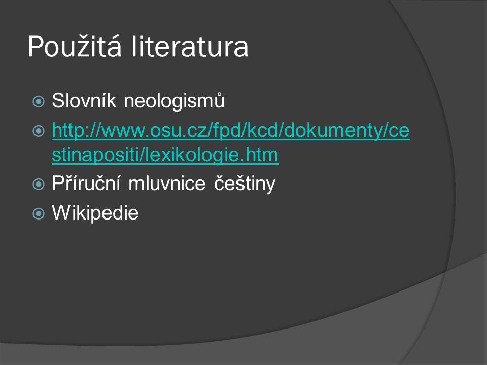 Použitá literatura  Slovník neologismů  http://www.osu.cz/fpd/kcd/dokumenty/ce stinapositi/lexikologie.htm http://www.osu.cz/fpd/kcd/dokumenty/ce st