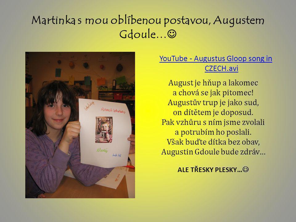 Martinka s mou oblíbenou postavou, Augustem Gdoule… YouTube - Augustus Gloop song in CZECH.avi August je hňup a lakomec a chová se jak pitomec.