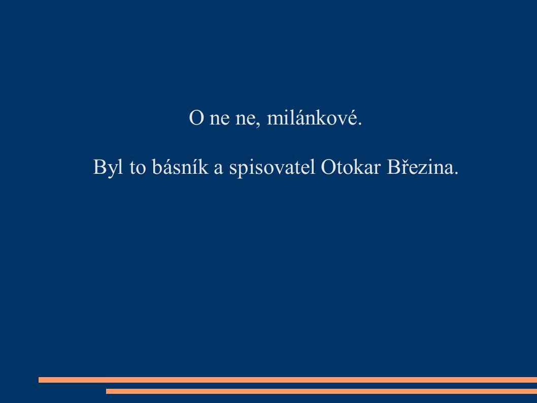 O ne ne, milánkové. Byl to básník a spisovatel Otokar Březina.