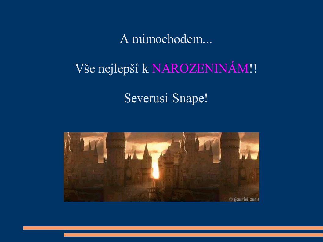 A mimochodem... Vše nejlepší k NAROZENINÁM!! Severusi Snape!