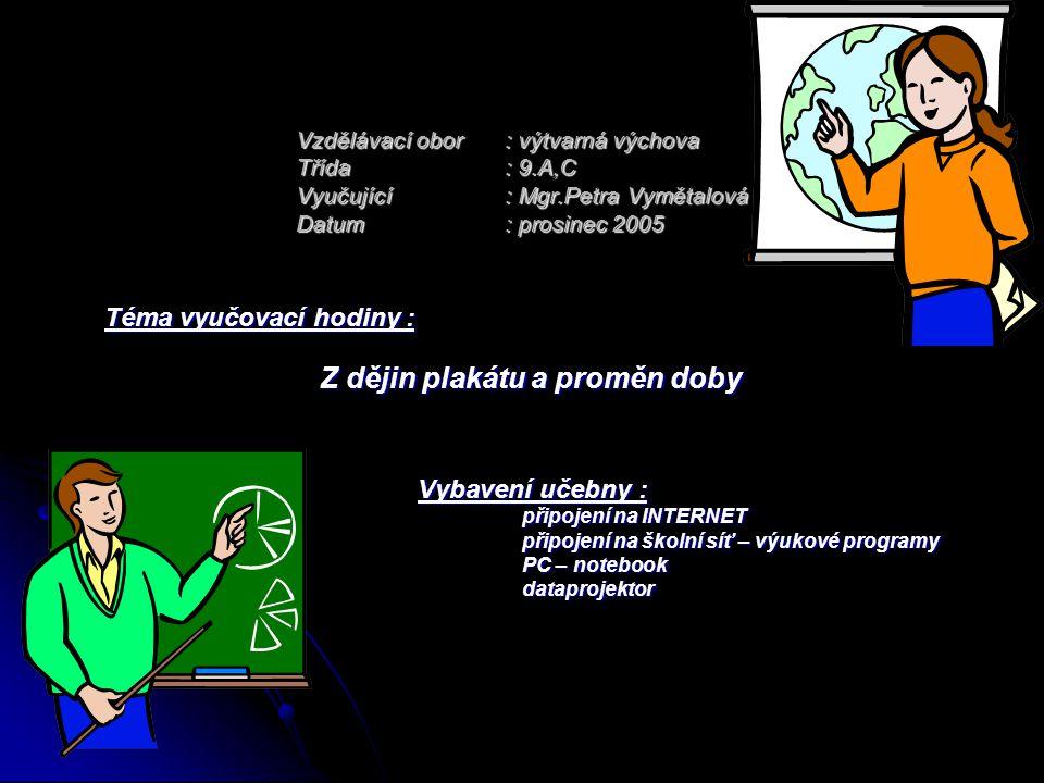 Vzdělávací obor: výtvarná výchova Třída: 9.A,C Vyučující : Mgr.Petra Vymětalová Datum: prosinec 2005 Téma vyučovací hodiny : Z dějin plakátu a proměn
