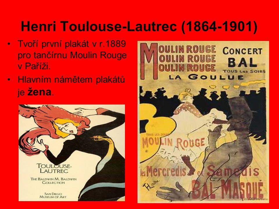 Henri Toulouse-Lautrec (1864-1901) Tvoří první plakát v r.1889 pro tančírnu Moulin Rouge v Paříži. Hlavním námětem plakátů je žena.