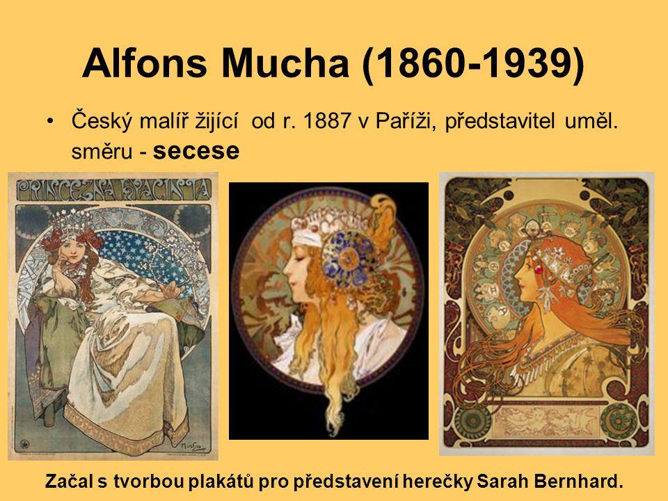 Alfons Mucha (1860-1939) Český malíř žijící od r. 1887 v Paříži, představitel uměl. směru - secese Začal s tvorbou plakátů pro představení herečky Sar