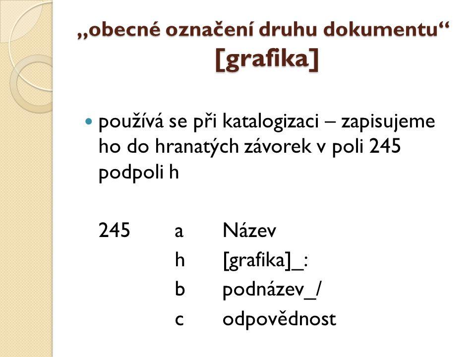 """""""obecné označení druhu dokumentu [grafika] používá se při katalogizaci – zapisujeme ho do hranatých závorek v poli 245 podpoli h 245aNázev h[grafika]_: bpodnázev_/ codpovědnost"""