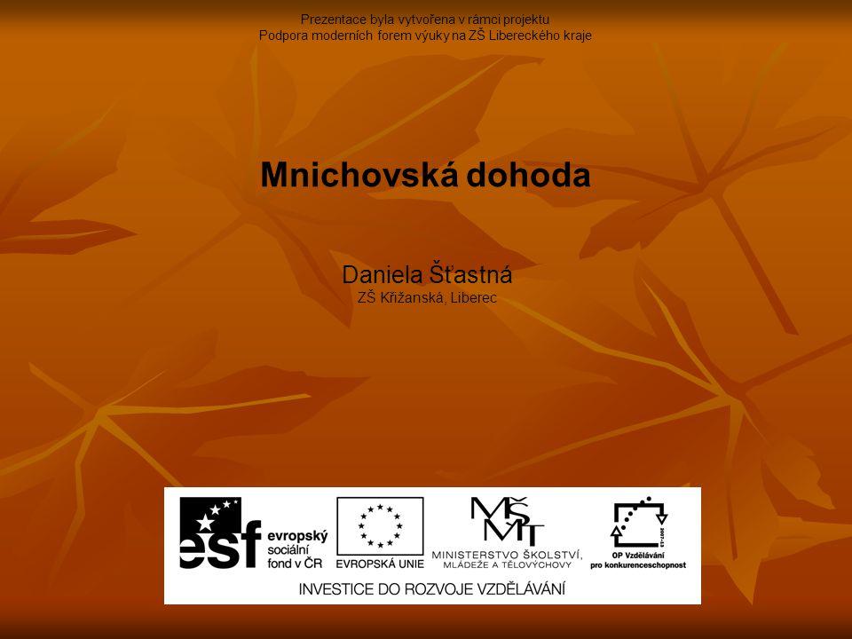 Prezentace byla vytvořena v rámci projektu Podpora moderních forem výuky na ZŠ Libereckého kraje Mnichovská dohoda Daniela Šťastná ZŠ Křižanská, Liberec