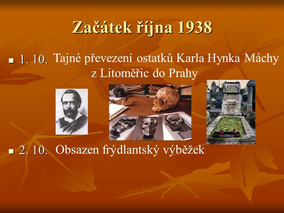Začátek října 1938 1. 10. 1. 10. 2. 10. 2. 10. Tajné převezení ostatků Karla Hynka Máchy z Litoměřic do Prahy Obsazen frýdlantský výběžek
