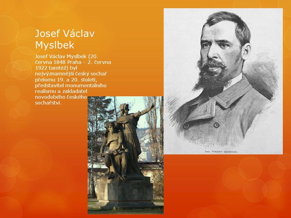 Josef Václav Myslbek Josef Václav Myslbek (20. června 1848 Praha – 2. června 1922 tamtéž) byl nejvýznamnější český sochař přelomu 19. a 20. století, p