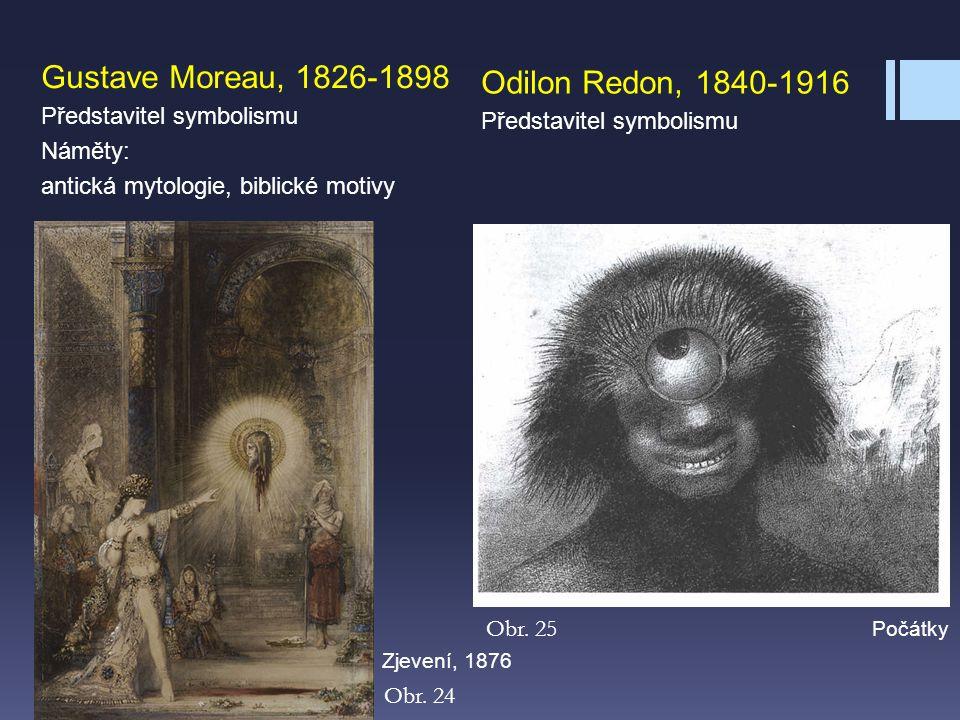 Gustave Moreau, 1826-1898 Představitel symbolismu Náměty: antická mytologie, biblické motivy Obr. 24 Obr. 25 Odilon Redon, 1840-1916 Představitel symb
