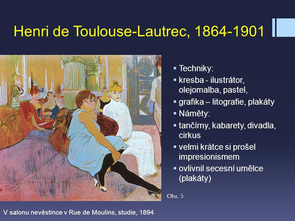 Henri de Toulouse-Lautrec, 1864-1901  Techniky:  kresba - ilustrátor, olejomalba, pastel,  grafika – litografie, plakáty  Náměty:  tančírny, kaba