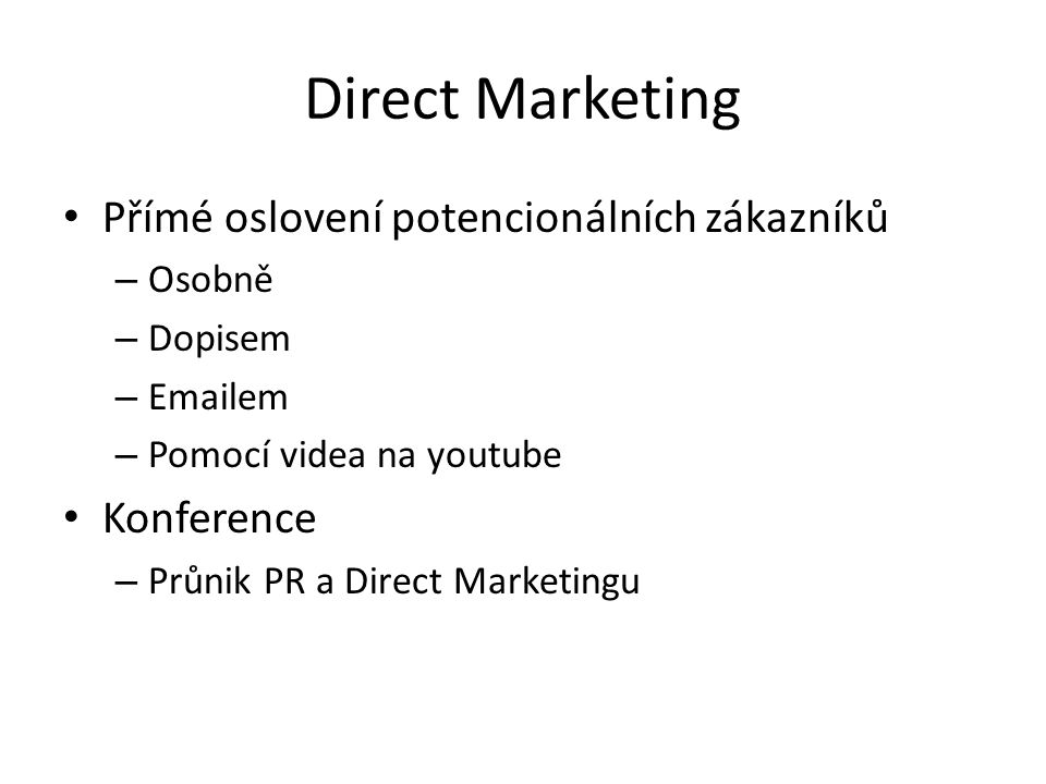 Direct Marketing Přímé oslovení potencionálních zákazníků – Osobně – Dopisem – Emailem – Pomocí videa na youtube Konference – Průnik PR a Direct Marke