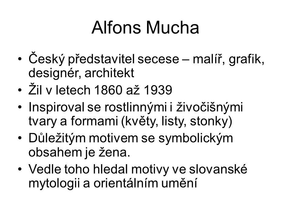Alfons Mucha Český představitel secese – malíř, grafik, designér, architekt Žil v letech 1860 až 1939 Inspiroval se rostlinnými i živočišnými tvary a
