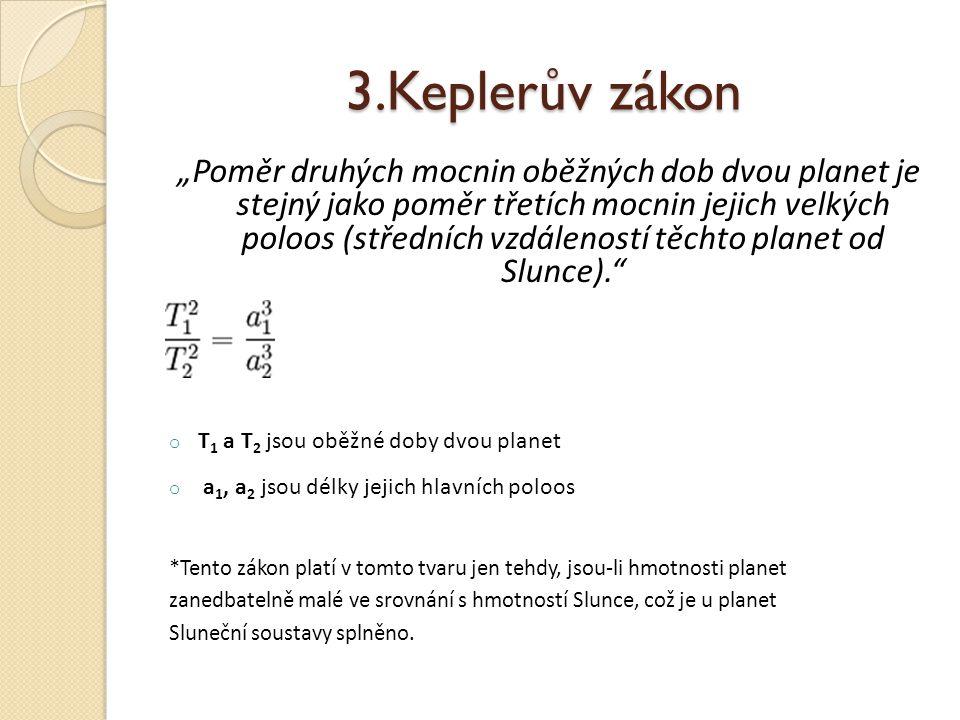 """3.Keplerův zákon """"Poměr druhých mocnin oběžných dob dvou planet je stejný jako poměr třetích mocnin jejich velkých poloos (středních vzdáleností těchto planet od Slunce). o T 1 a T 2 jsou oběžné doby dvou planet o a 1, a 2 jsou délky jejich hlavních poloos *Tento zákon platí v tomto tvaru jen tehdy, jsou-li hmotnosti planet zanedbatelně malé ve srovnání s hmotností Slunce, což je u planet Sluneční soustavy splněno."""