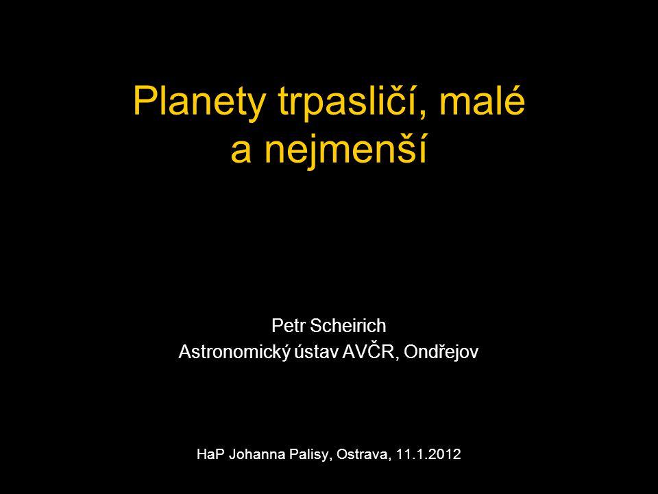 Planety trpasličí, malé a nejmenší Petr Scheirich Astronomický ústav AVČR, Ondřejov HaP Johanna Palisy, Ostrava, 11.1.2012