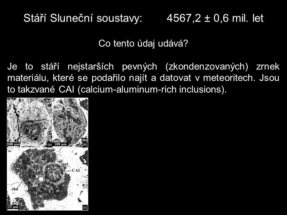 Stáří Sluneční soustavy:4567,2 ± 0,6 mil. let Co tento údaj udává? Je to stáří nejstarších pevných (zkondenzovaných) zrnek materiálu, které se podařil