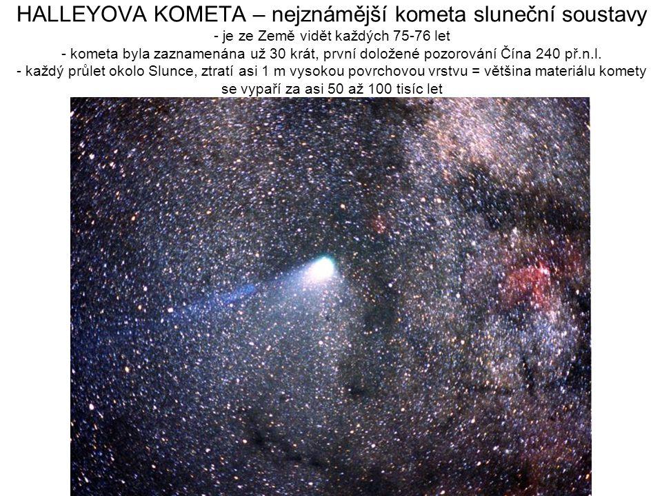 HALLEYOVA KOMETA – nejznámější kometa sluneční soustavy - je ze Země vidět každých 75-76 let - kometa byla zaznamenána už 30 krát, první doložené pozo