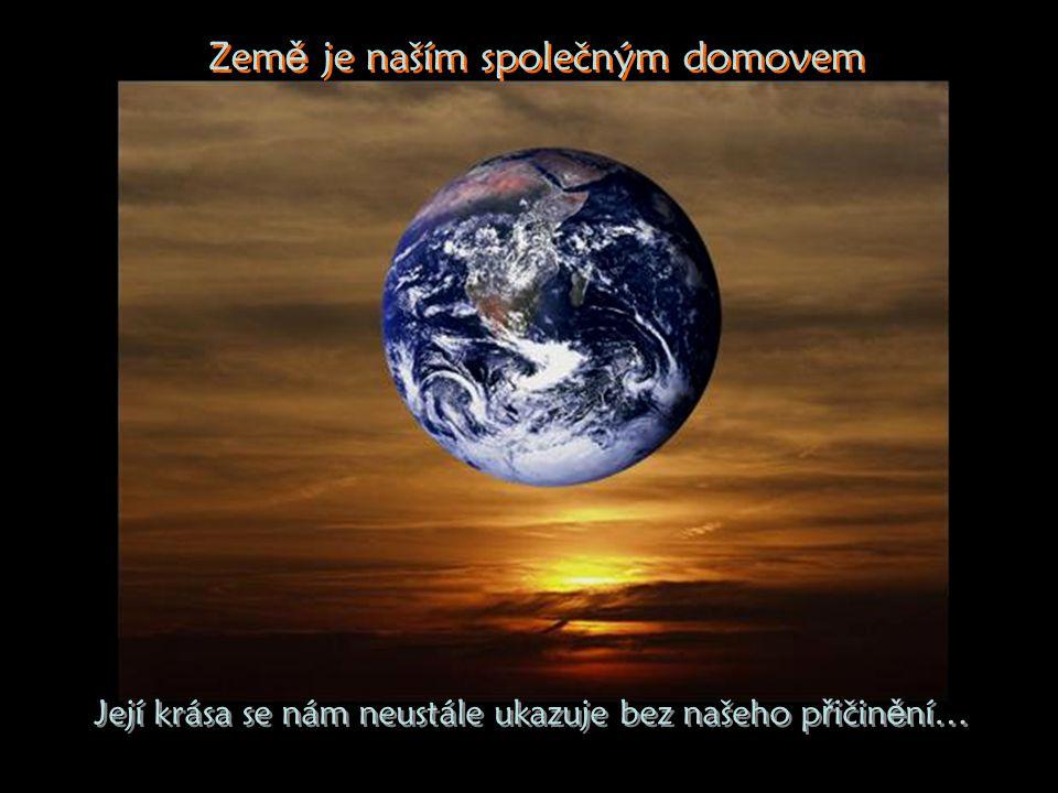 Její krása se nám neustále ukazuje bez našeho p ř ičin ě ní… Její krása se nám neustále ukazuje bez našeho p ř ičin ě ní… Zem ě je naším společným domovem Zem ě je naším společným domovem